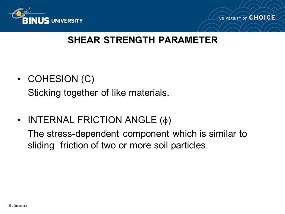 Bina Nusantara SHEAR STRENGTH PARAMETER COHESION (C) Sticking together of like materials. INTERNAL FRICTION ANGLE (  ) The stress-dependent component