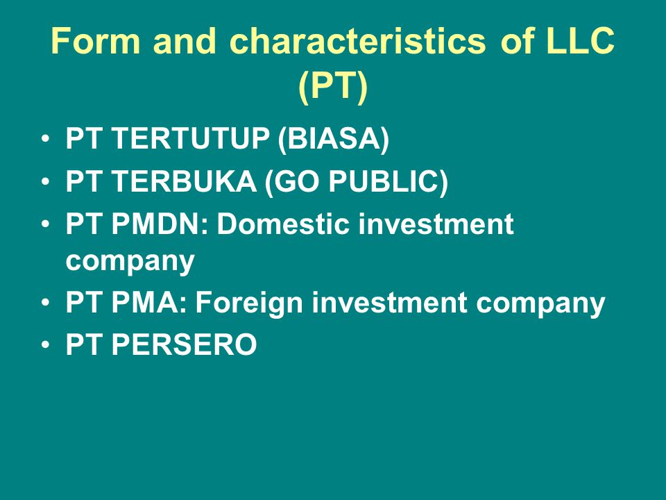 Form and characteristics of LLC (PT) PT TERTUTUP (BIASA) PT TERBUKA (GO PUBLIC) PT PMDN: Domestic investment company PT PMA: Foreign investment company PT PERSERO