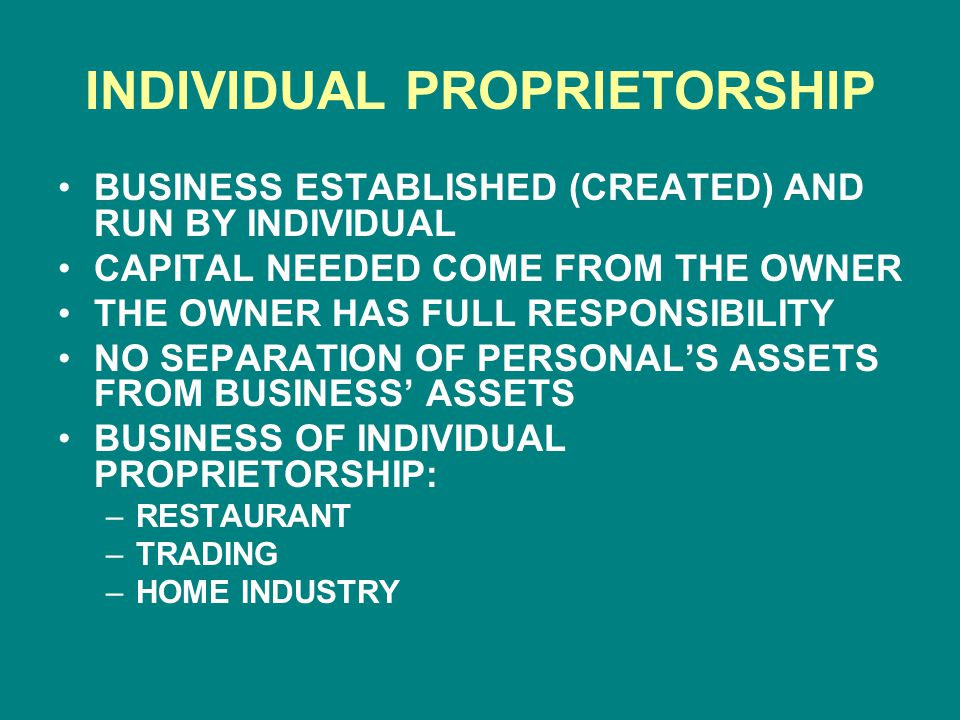 INDIVIDUAL PROPRIETORSHIP BUSINESS ESTABLISHED (CREATED) AND RUN BY INDIVIDUAL CAPITAL NEEDED COME FROM THE OWNER THE OWNER HAS FULL RESPONSIBILITY NO SEPARATION OF PERSONAL'S ASSETS FROM BUSINESS' ASSETS BUSINESS OF INDIVIDUAL PROPRIETORSHIP: –RESTAURANT –TRADING –HOME INDUSTRY