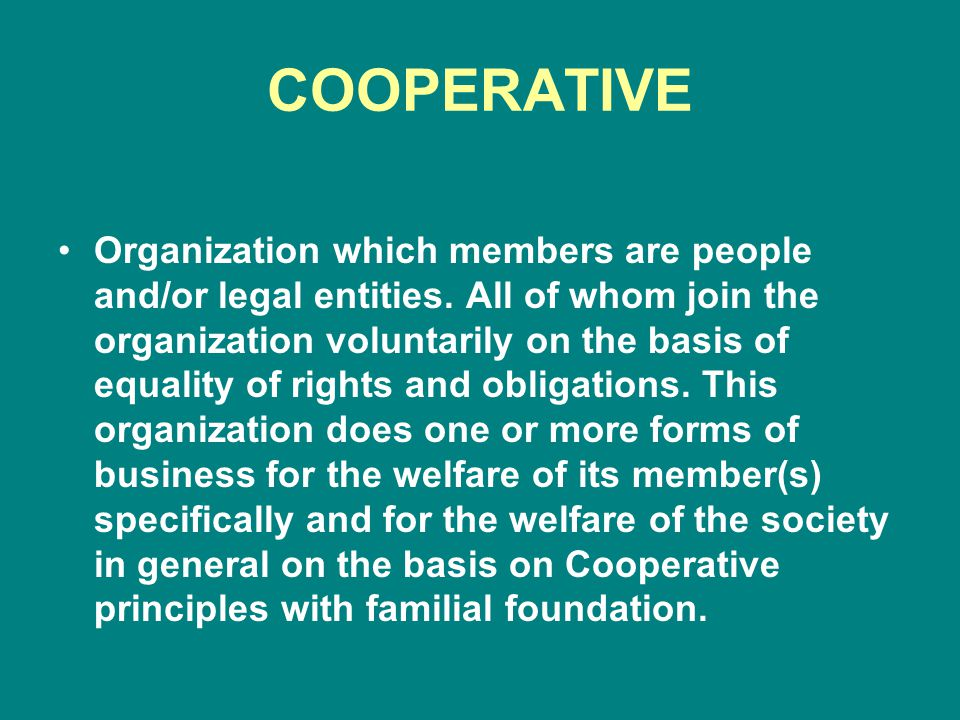 COOPERATIVE Organization which members are people and/or legal entities.