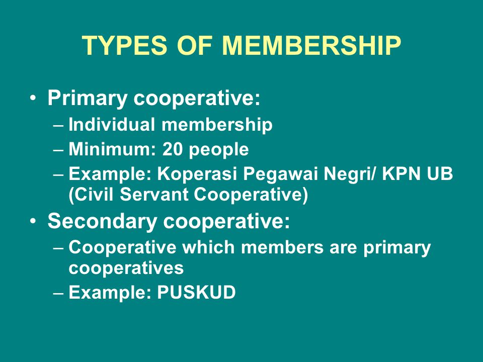 TYPES OF MEMBERSHIP Primary cooperative: –Individual membership –Minimum: 20 people –Example: Koperasi Pegawai Negri/ KPN UB (Civil Servant Cooperative) Secondary cooperative: –Cooperative which members are primary cooperatives –Example: PUSKUD