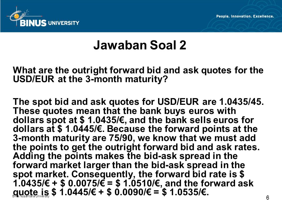 Bina Nusantara University 6 Jawaban Soal 2 What are the outright forward bid and ask quotes for the USD/EUR at the 3-month maturity.