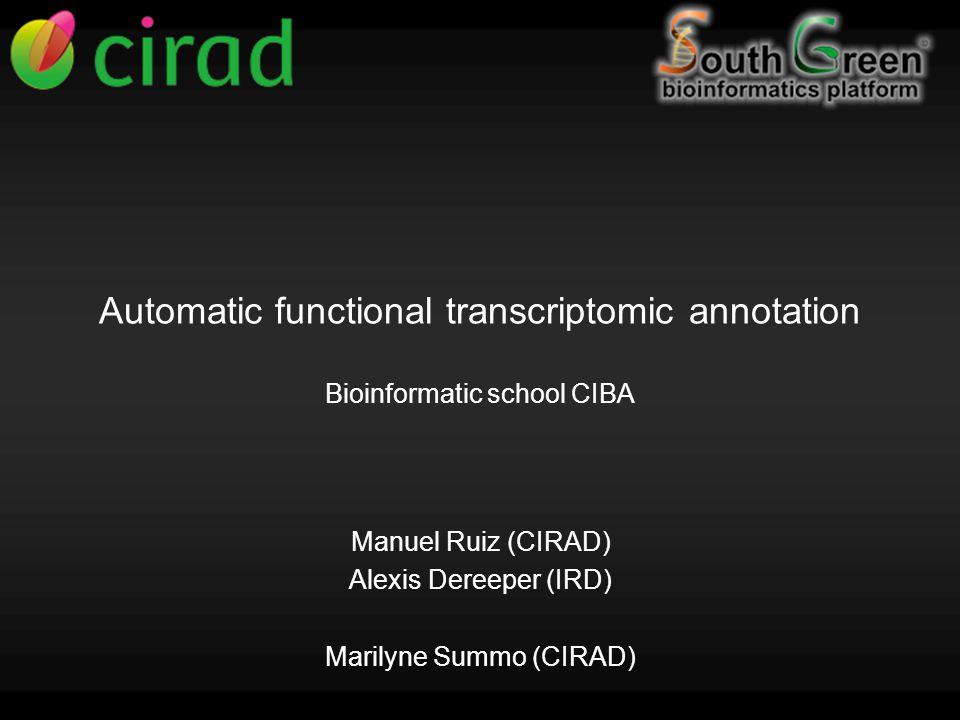 Automatic functional transcriptomic annotation Bioinformatic school CIBA Manuel Ruiz (CIRAD) Alexis Dereeper (IRD) Marilyne Summo (CIRAD)