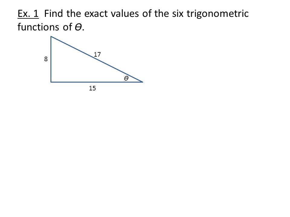 Ex. 1 Find the exact values of the six trigonometric functions of Ɵ. Ɵ 8 17 15