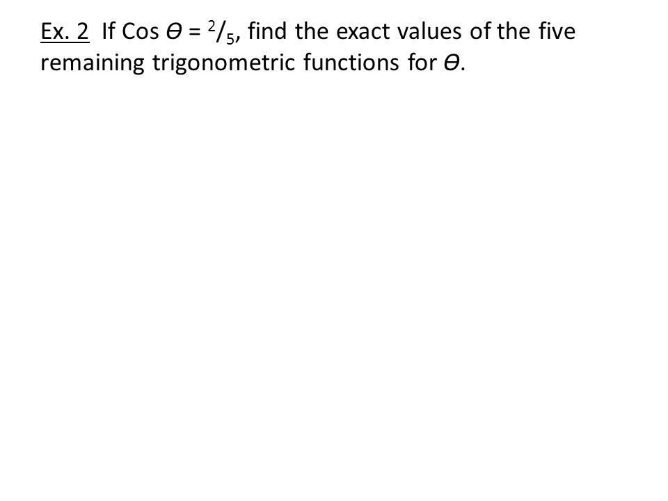 Ex. 2 If Cos Ɵ = 2 / 5, find the exact values of the five remaining trigonometric functions for Ɵ.