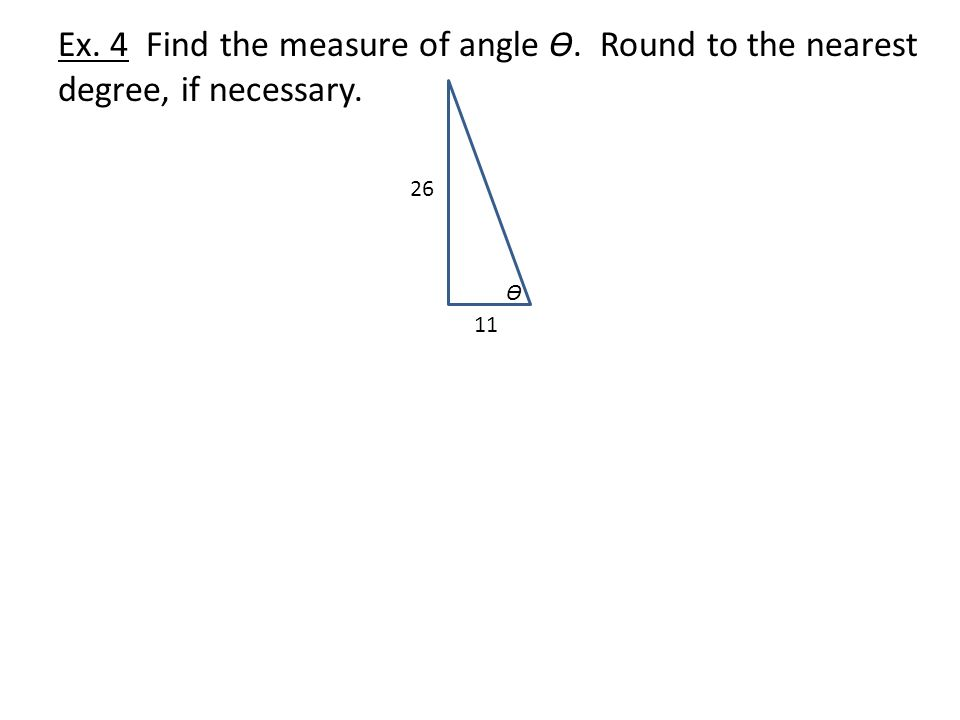 Ex. 4 Find the measure of angle Ɵ. Round to the nearest degree, if necessary. Ɵ 26 11