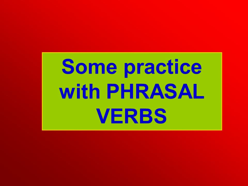 Some practice with PHRASAL VERBS