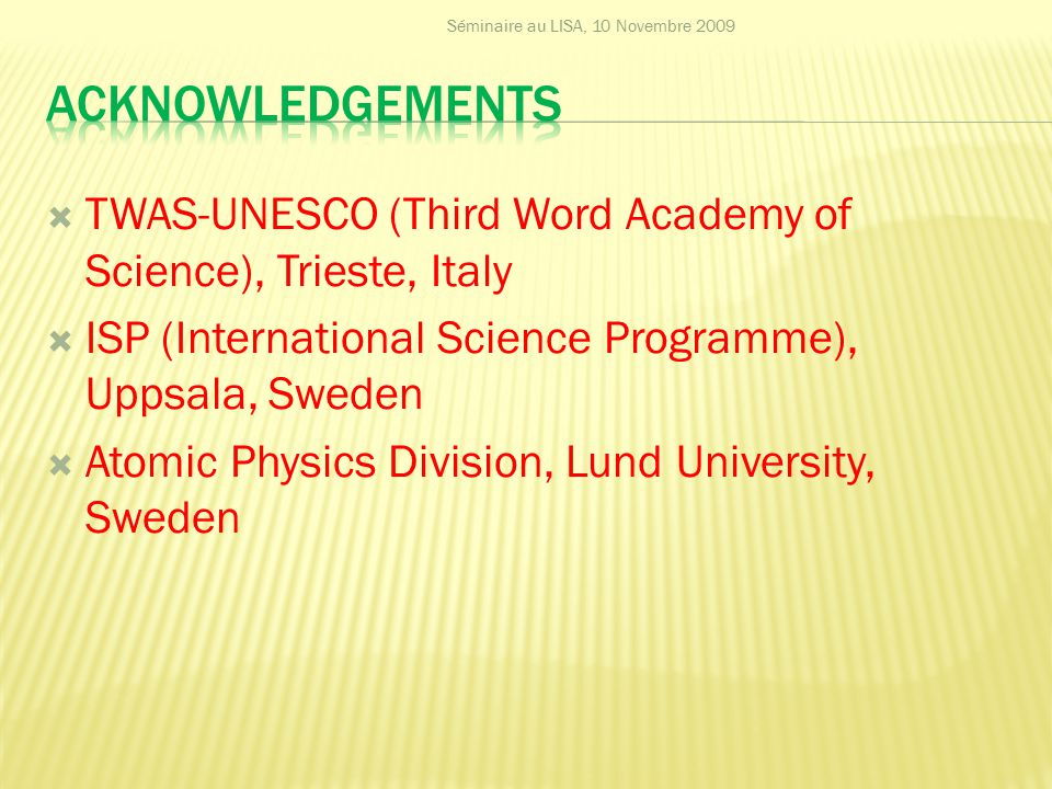  TWAS-UNESCO (Third Word Academy of Science), Trieste, Italy  ISP (International Science Programme), Uppsala, Sweden  Atomic Physics Division, Lund University, Sweden Séminaire au LISA, 10 Novembre 2009