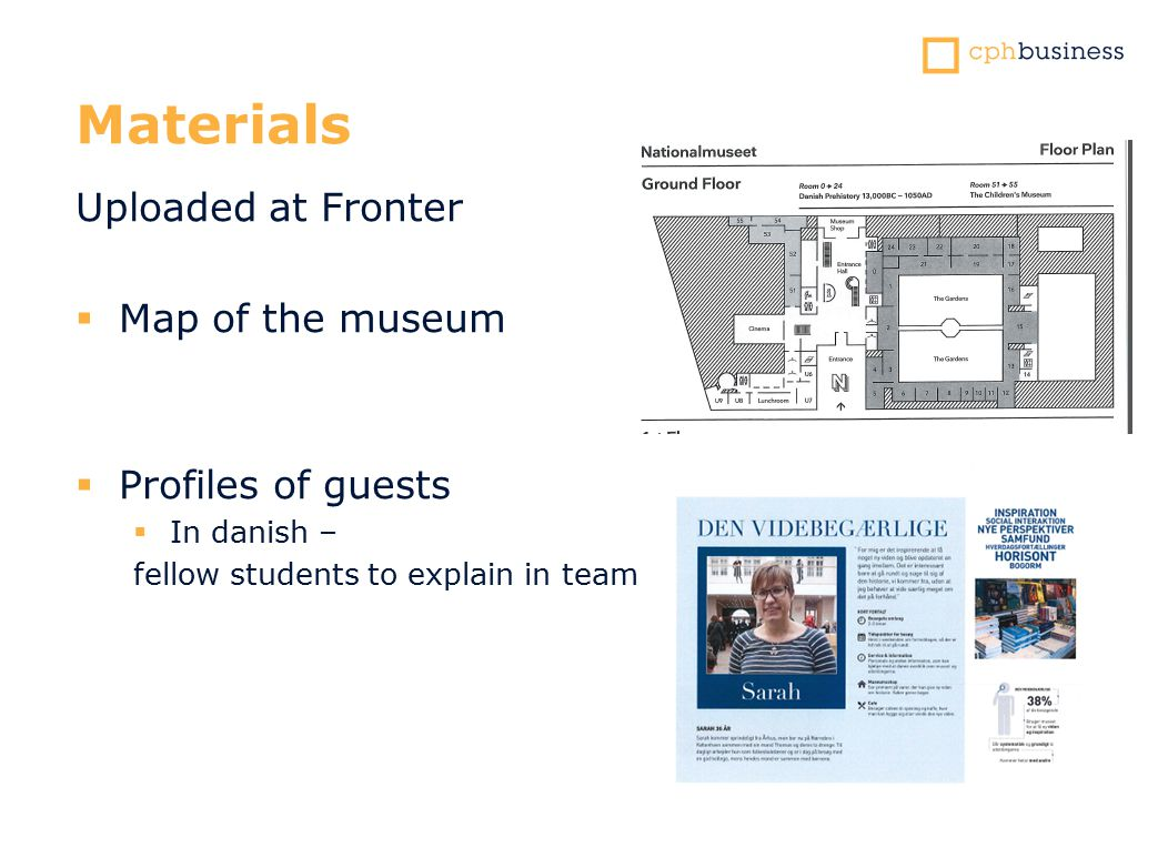 Materials Uploaded at Fronter  Map of the museum  Profiles of guests  In danish – fellow students to explain in team