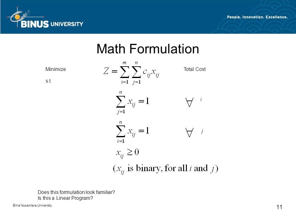 Math Formulation Bina Nusantara University 11 Minimize s.t. Total Cost i j Does this formulation look familiar? Is this a Linear Program?