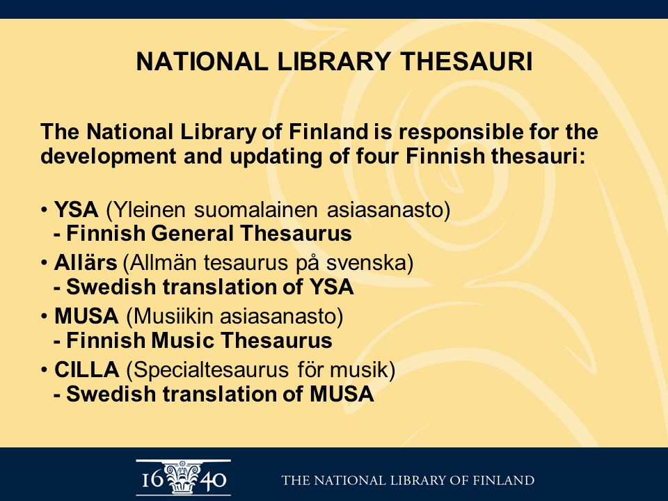 NATIONAL LIBRARY THESAURI The National Library of Finland is responsible for the development and updating of four Finnish thesauri: YSA (Yleinen suoma