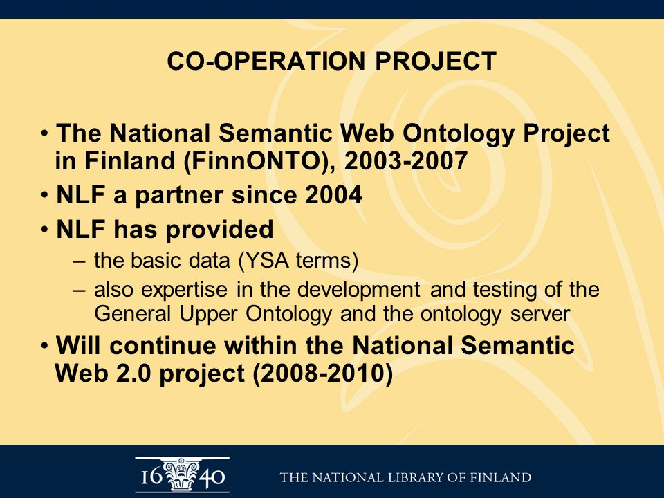 CO-OPERATION PROJECT The National Semantic Web Ontology Project in Finland (FinnONTO), 2003-2007 NLF a partner since 2004 NLF has provided –the basic