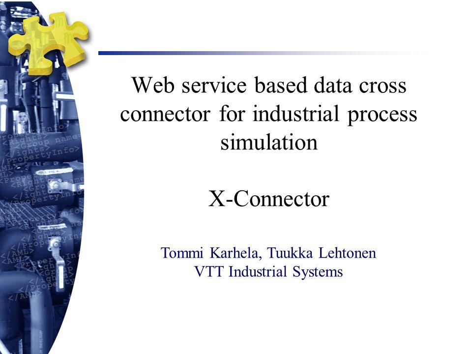 Web service based data cross connector for industrial process simulation X-Connector Tommi Karhela, Tuukka Lehtonen VTT Industrial Systems