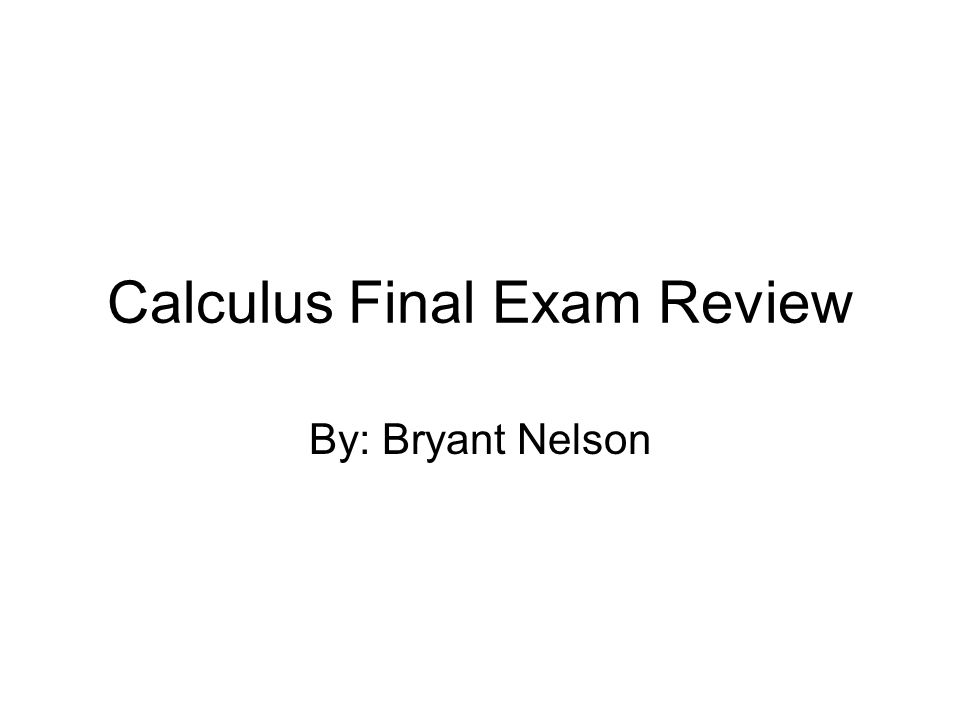 Calculus Final Exam Review By: Bryant Nelson
