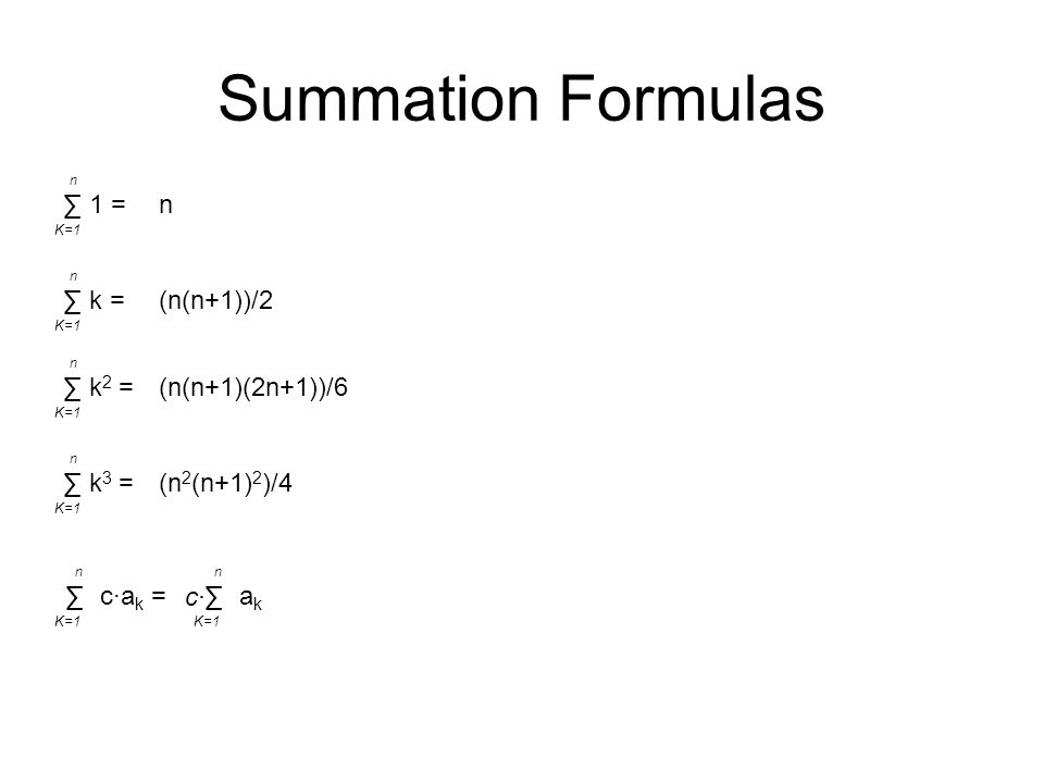 Summation Formulas n ∑ n K=1 1 = (n(n+1))/2 ∑ n K=1 k = (n(n+1)(2n+1))/6 ∑ n K=1 k 2 = (n 2 (n+1) 2 )/4 ∑ n K=1 k 3 =∑ n K=1 c·a k =∑ n K=1 akak c·c·