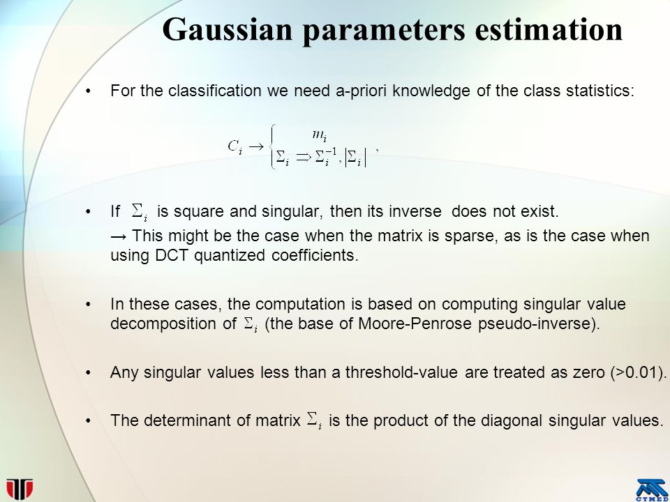 Gaussian parameters estimation For the classification we need a-priori knowledge of the class statistics: If is square and singular, then its inverse does not exist.