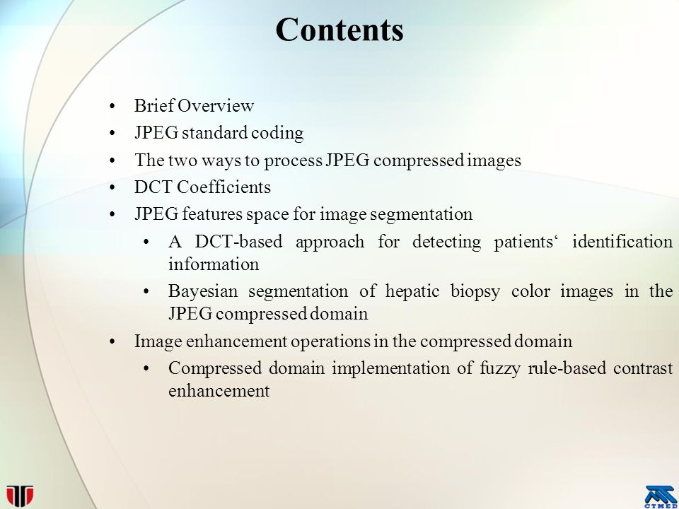 Contents Brief Overview JPEG standard coding The two ways to process JPEG compressed images DCT Coefficients JPEG features space for image segmentation A DCT-based approach for detecting patients' identification information Bayesian segmentation of hepatic biopsy color images in the JPEG compressed domain Image enhancement operations in the compressed domain Compressed domain implementation of fuzzy rule-based contrast enhancement