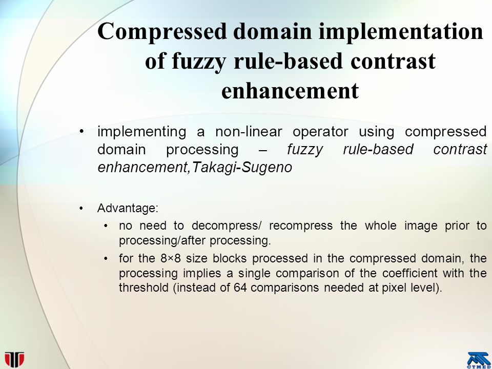 Compressed domain implementation of fuzzy rule-based contrast enhancement implementing a non-linear operator using compressed domain processing – fuzzy rule-based contrast enhancement,Takagi-Sugeno Advantage: no need to decompress/ recompress the whole image prior to processing/after processing.