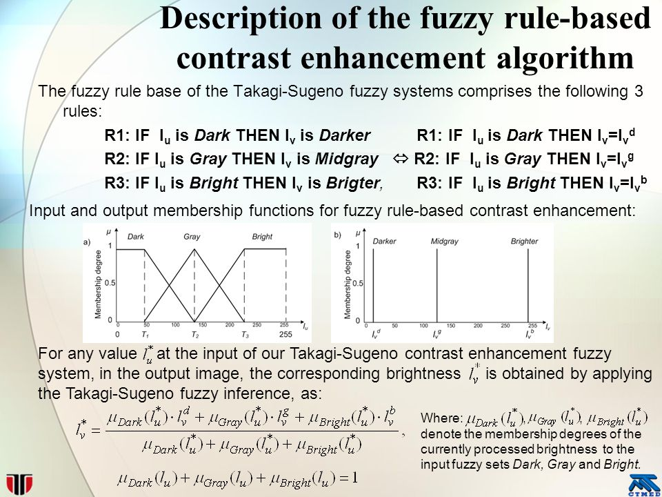 Description of the fuzzy rule-based contrast enhancement algorithm The fuzzy rule base of the Takagi-Sugeno fuzzy systems comprises the following 3 rules: R1: IF l u is Dark THEN l v is Darker R1: IF l u is Dark THEN l v =l v d R2: IF l u is Gray THEN l v is Midgray  R2: IF l u is Gray THEN l v =l v g R3: IF l u is Bright THEN l v is Brigter, R3: IF l u is Bright THEN l v =l v b Input and output membership functions for fuzzy rule-based contrast enhancement: For any value at the input of our Takagi-Sugeno contrast enhancement fuzzy system, in the output image, the corresponding brightness is obtained by applying the Takagi-Sugeno fuzzy inference, as: Where:,, denote the membership degrees of the currently processed brightness to the input fuzzy sets Dark, Gray and Bright.