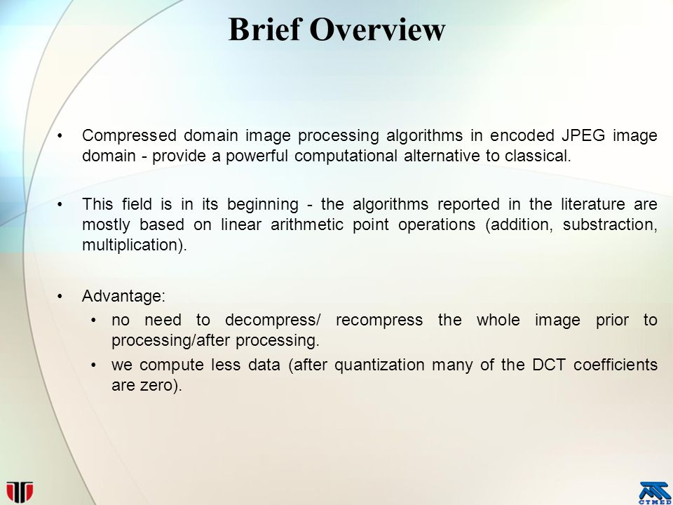 Brief Overview Compressed domain image processing algorithms in encoded JPEG image domain - provide a powerful computational alternative to classical.