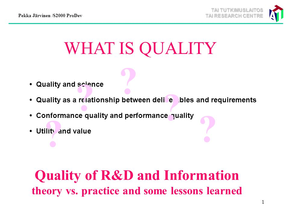 TAI TUTKIMUSLAITOS TAI RESEARCH CENTRE Pekka Järvinen /S2000 ProDev 1 WHAT IS QUALITY Quality and science Quality as a relationship between deliverables and requirements Conformance quality and performance quality Utility and value .