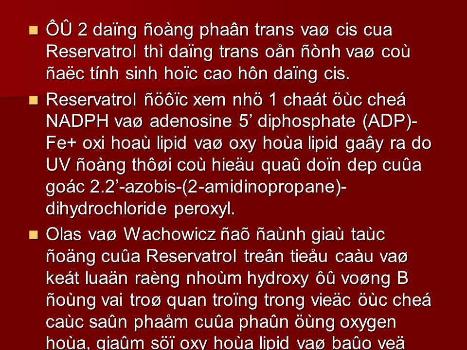 ÔÛ 2 daïng ñoàng phaân trans vaø cis cua Reservatrol thì daïng trans oån ñònh vaø coù ñaëc tính sinh hoïc cao hôn daïng cis.