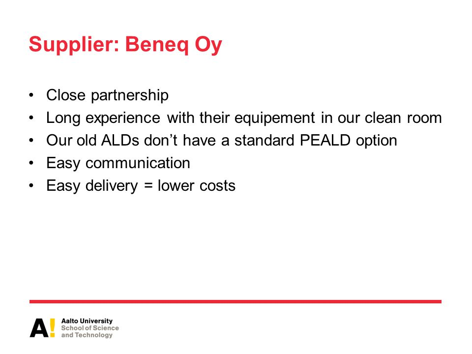 Supplier: Beneq Oy Close partnership Long experience with their equipement in our clean room Our old ALDs don't have a standard PEALD option Easy communication Easy delivery = lower costs