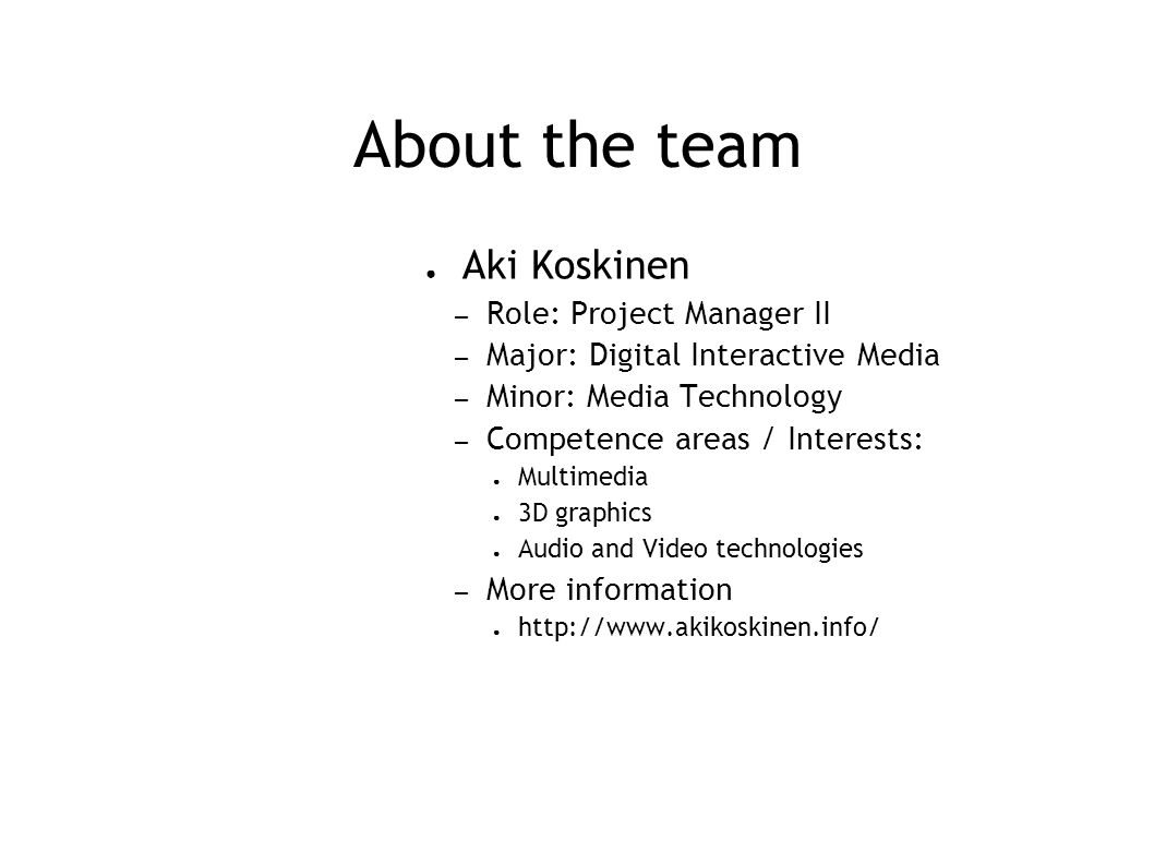 About the team ● Aki Koskinen – Role: Project Manager II – Major: Digital Interactive Media – Minor: Media Technology – Competence areas / Interests: ● Multimedia ● 3D graphics ● Audio and Video technologies – More information ● http://www.akikoskinen.info/