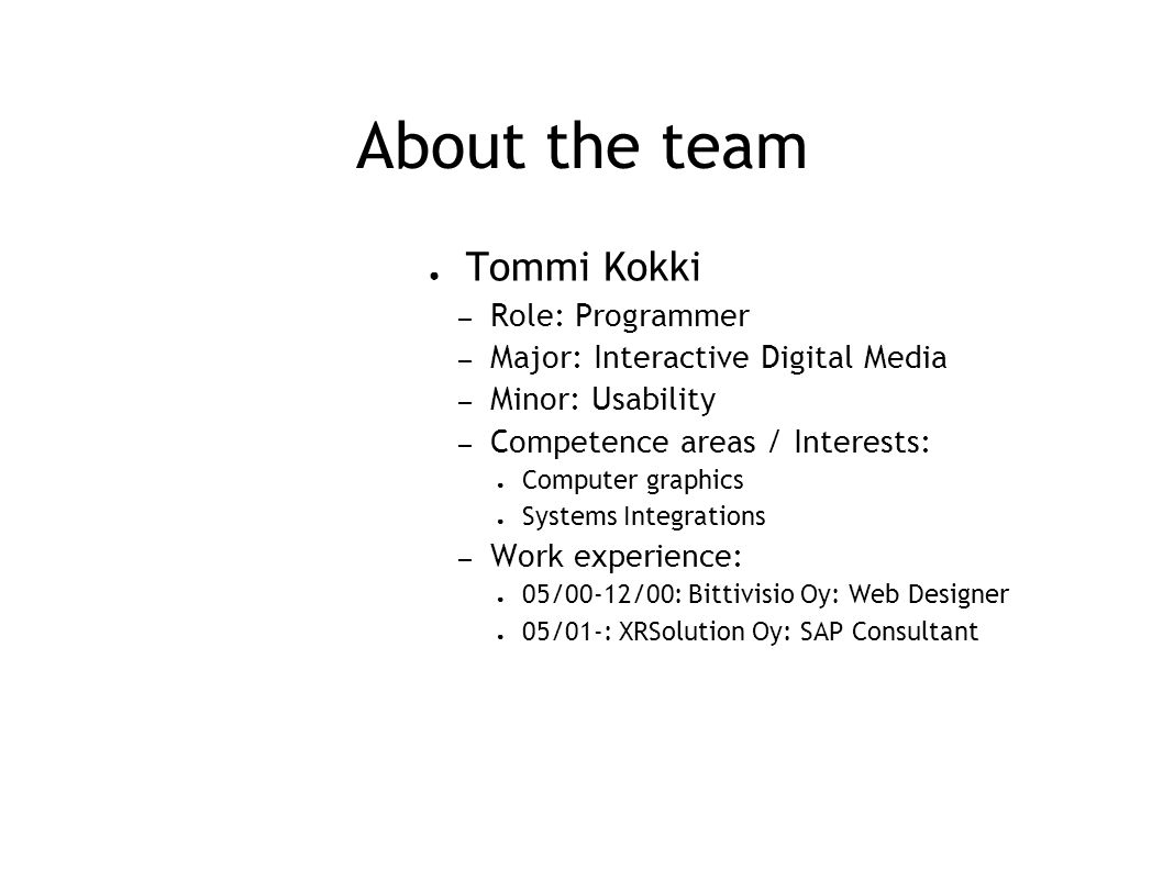 About the team ● Tommi Kokki – Role: Programmer – Major: Interactive Digital Media – Minor: Usability – Competence areas / Interests: ● Computer graphics ● Systems Integrations – Work experience: ● 05/00-12/00: Bittivisio Oy: Web Designer ● 05/01-: XRSolution Oy: SAP Consultant