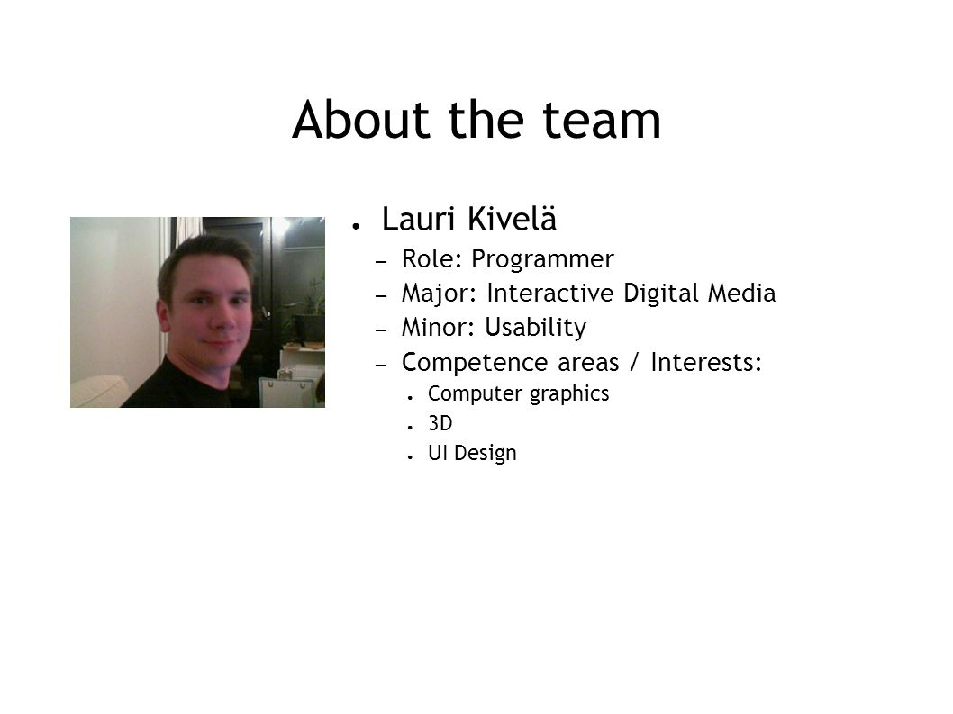 About the team ● Lauri Kivelä – Role: Programmer – Major: Interactive Digital Media – Minor: Usability – Competence areas / Interests: ● Computer graphics ● 3D ● UI Design