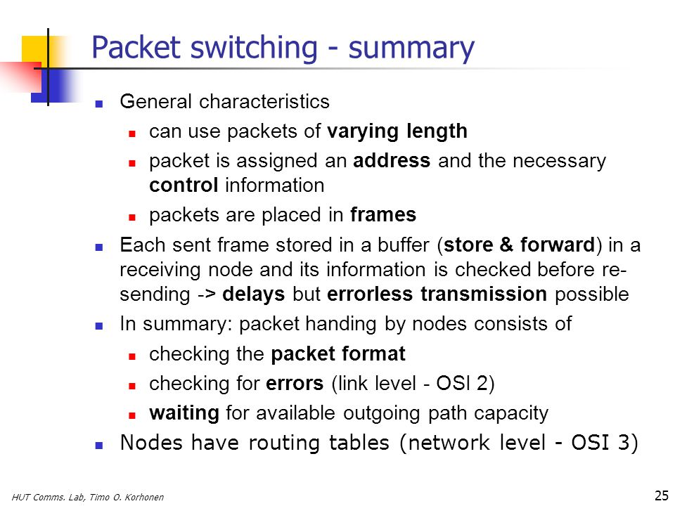 HUT Comms. Lab, Timo O. Korhonen 25 Packet switching - summary General characteristics can use packets of varying length packet is assigned an address