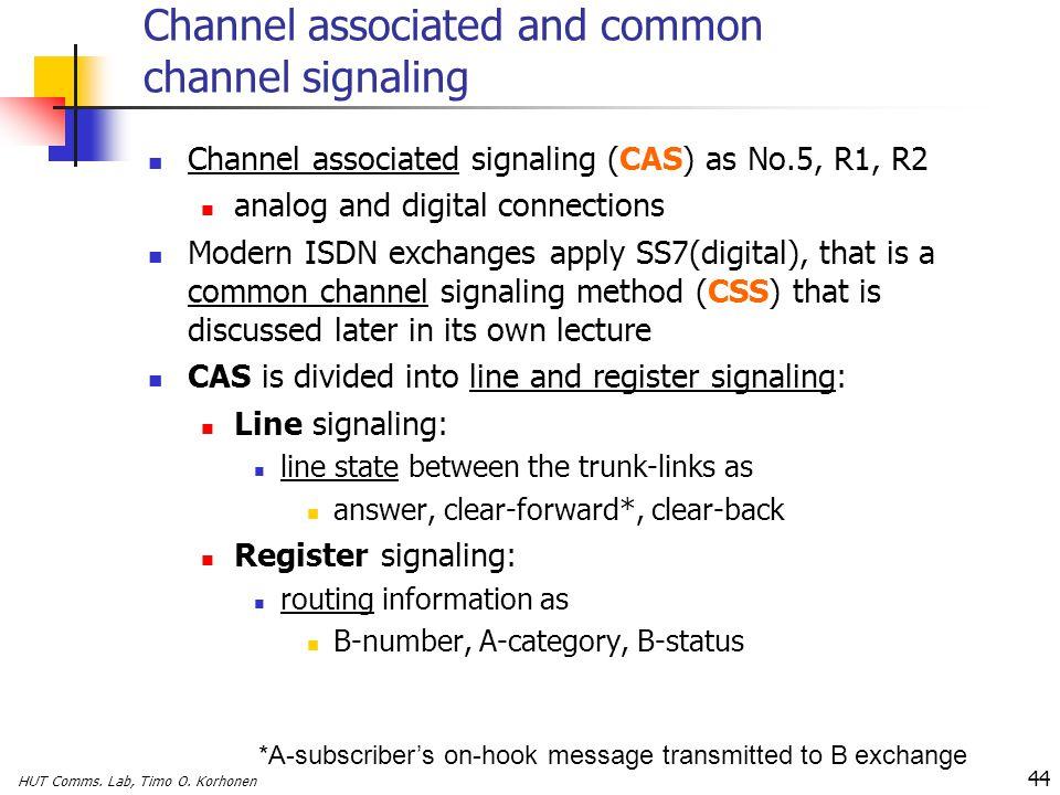 HUT Comms. Lab, Timo O. Korhonen 44 Channel associated and common channel signaling Channel associated signaling (CAS) as No.5, R1, R2 analog and digi