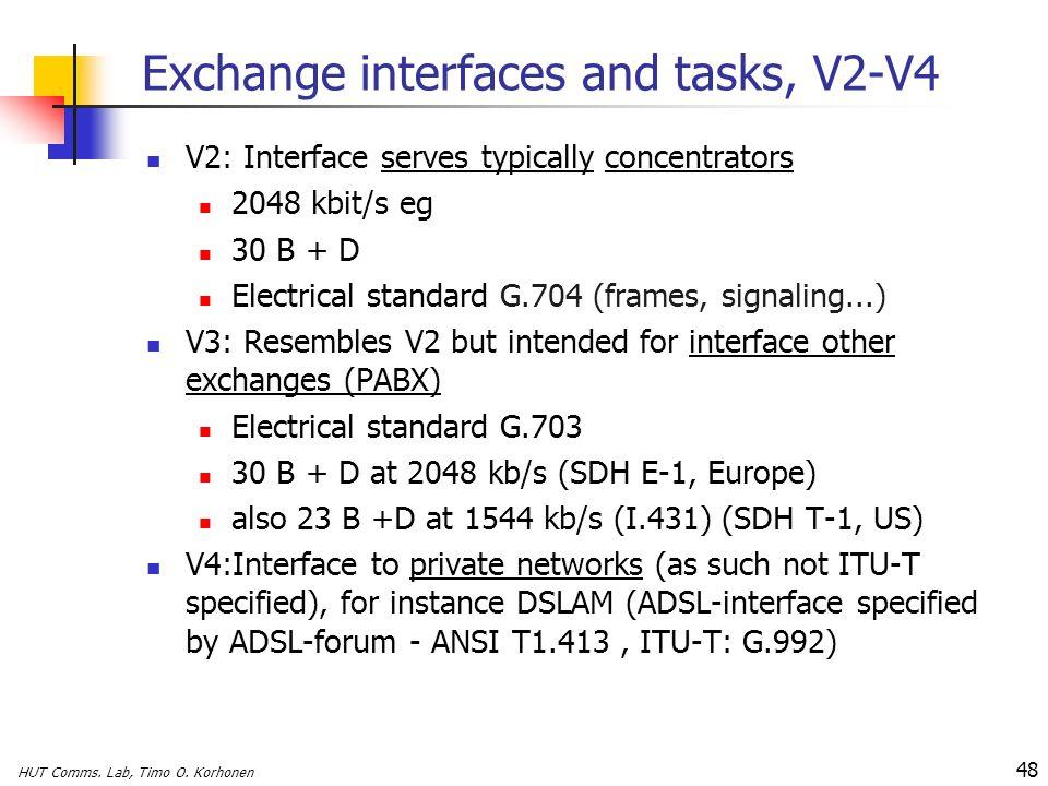 HUT Comms. Lab, Timo O. Korhonen 48 Exchange interfaces and tasks, V2-V4 V2: Interface serves typically concentrators 2048 kbit/s eg 30 B + D Electric