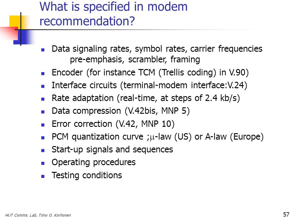 HUT Comms. Lab, Timo O. Korhonen 57 What is specified in modem recommendation? Data signaling rates, symbol rates, carrier frequencies pre-emphasis, s