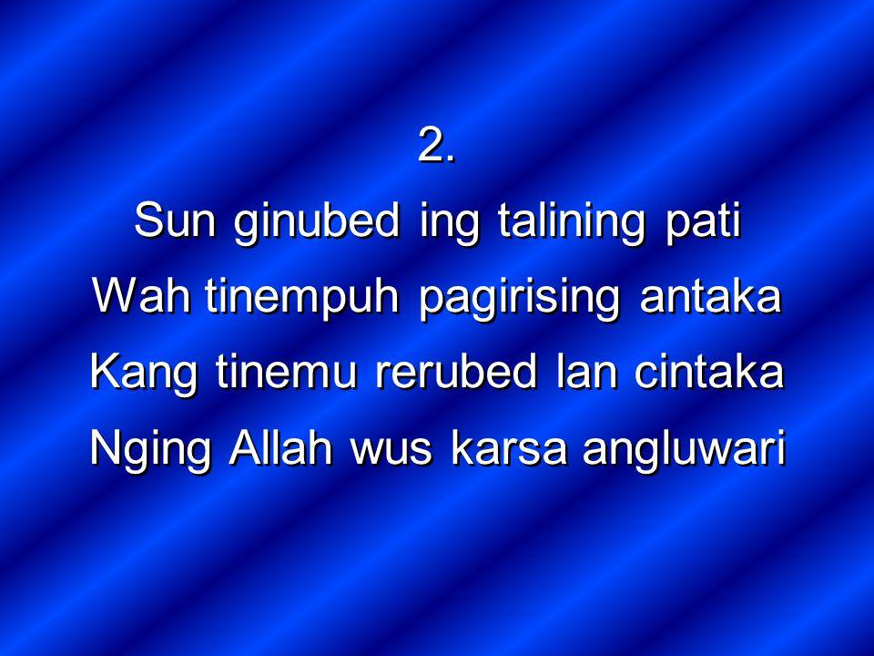 2. Sun ginubed ing talining pati Wah tinempuh pagirising antaka Kang tinemu rerubed lan cintaka Nging Allah wus karsa angluwari 2. Sun ginubed ing tal
