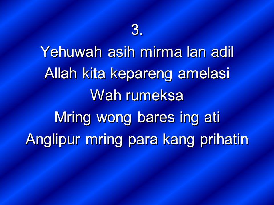 3. Yehuwah asih mirma lan adil Allah kita kepareng amelasi Wah rumeksa Mring wong bares ing ati Anglipur mring para kang prihatin 3. Yehuwah asih mirm