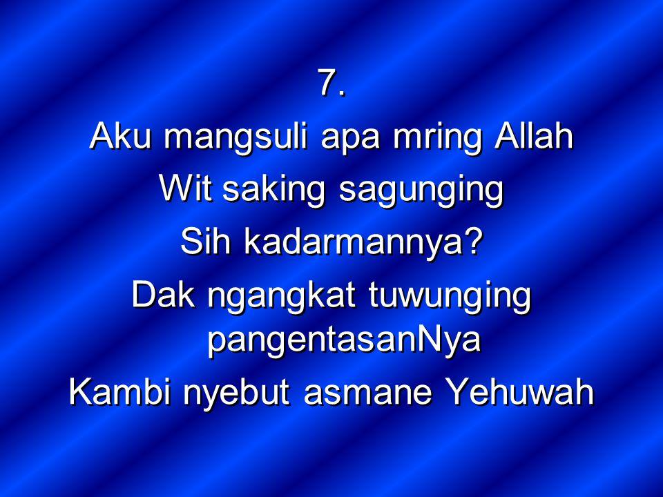 7. Aku mangsuli apa mring Allah Wit saking sagunging Sih kadarmannya.