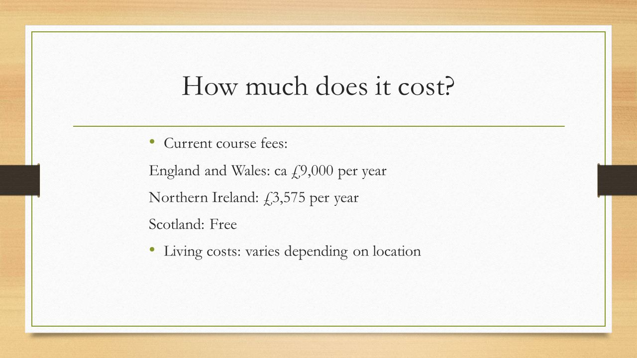 How much does it cost? Current course fees: England and Wales: ca £9,000 per year Northern Ireland: £3,575 per year Scotland: Free Living costs: varie