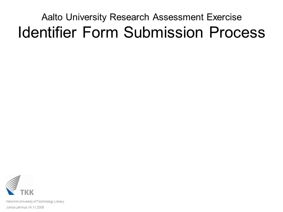 Aalto University Research Assessment Exercise Identifier Form Submission Process Unit of Assessment (Department) Researchers Unit Contact Person Helsinki University of Technology Library Jukka Lehmus 14.11.2008