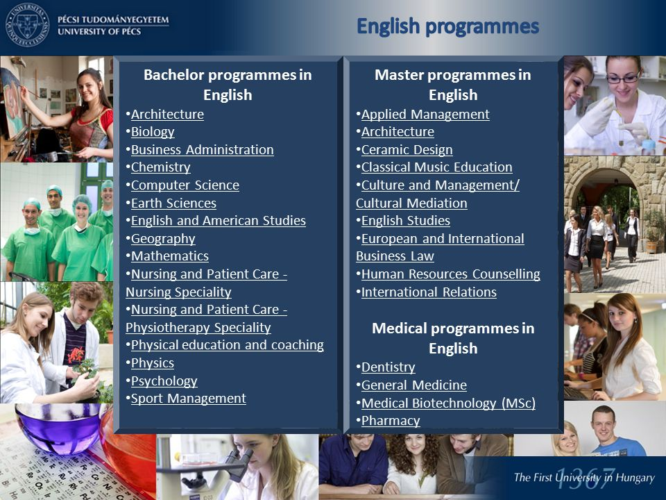 Bachelor programmes in English Architecture Biology Business Administration Chemistry Computer Science Earth Sciences English and American Studies Geography Mathematics Nursing and Patient Care - Nursing Speciality Nursing and Patient Care - Nursing Speciality Nursing and Patient Care - Physiotherapy Speciality Nursing and Patient Care - Physiotherapy Speciality Physical education and coaching Physics Psychology Sport Management Master programmes in English Applied Management Architecture Ceramic Design Classical Music Education Culture and Management/ Cultural Mediation Culture and Management/ Cultural Mediation English Studies European and International Business Law European and International Business Law Human Resources Counselling International Relations Medical programmes in English Dentistry General Medicine Medical Biotechnology (MSc) Medical Biotechnology (MSc Pharmacy