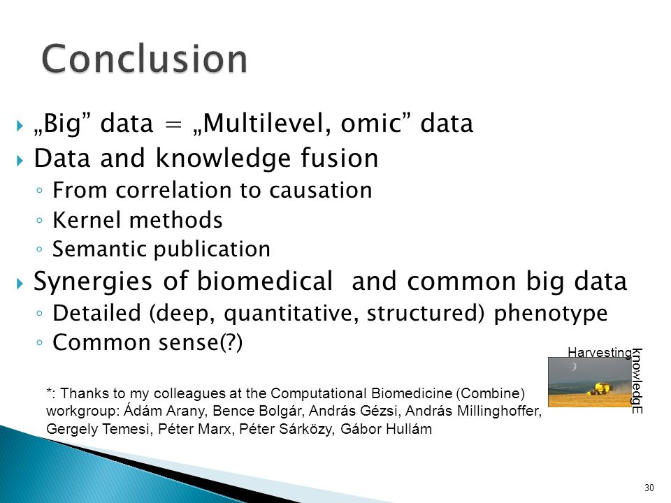 "30 knowledgE *: Thanks to my colleagues at the Computational Biomedicine (Combine) workgroup: Ádám Arany, Bence Bolgár, András Gézsi, András Millinghoffer, Gergely Temesi, Péter Marx, Péter Sárközy, Gábor Hullám Harvesting  ""Big data = ""Multilevel, omic data  Data and knowledge fusion ◦ From correlation to causation ◦ Kernel methods ◦ Semantic publication  Synergies of biomedical and common big data ◦ Detailed (deep, quantitative, structured) phenotype ◦ Common sense(?)"