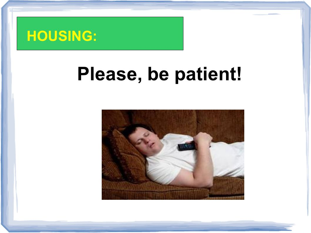 Please, be patient! HOUSING: