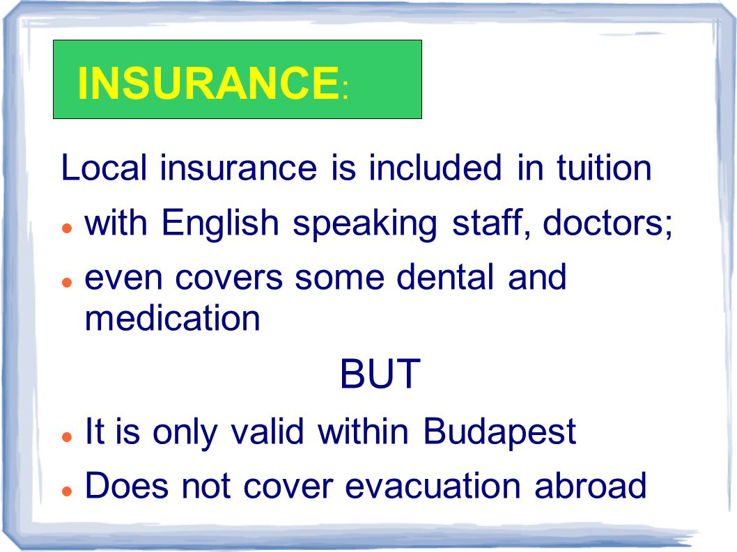 Local insurance is included in tuition with English speaking staff, doctors; even covers some dental and medication BUT It is only valid within Budapest Does not cover evacuation abroad INSURANCE :