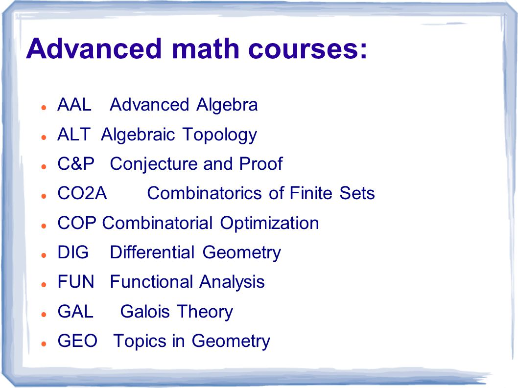 Advanced math courses: AAL Advanced Algebra ALT Algebraic Topology C&P Conjecture and Proof CO2A Combinatorics of Finite Sets COP Combinatorial Optimization DIG Differential Geometry FUN Functional Analysis GAL Galois Theory GEO Topics in Geometry