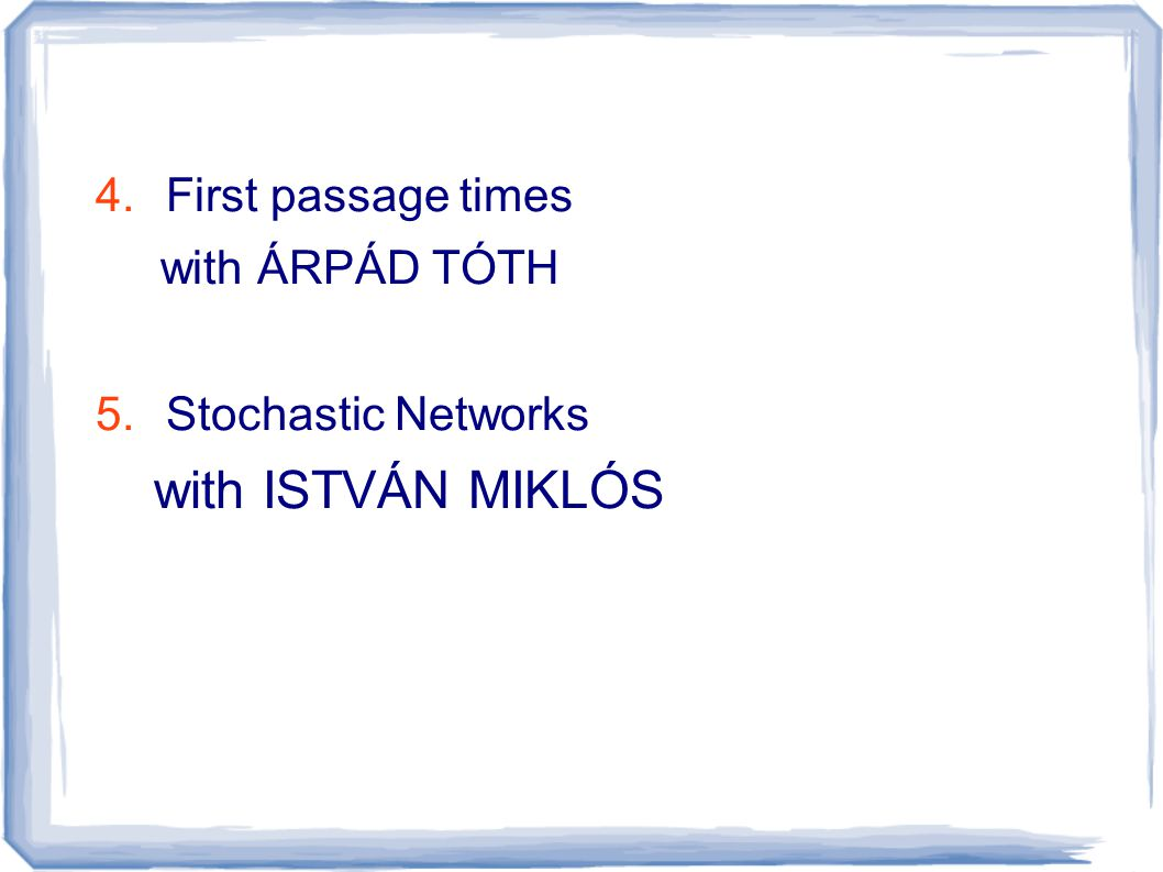 4.First passage times with ÁRPÁD TÓTH 5.Stochastic Networks with ISTVÁN MIKLÓS