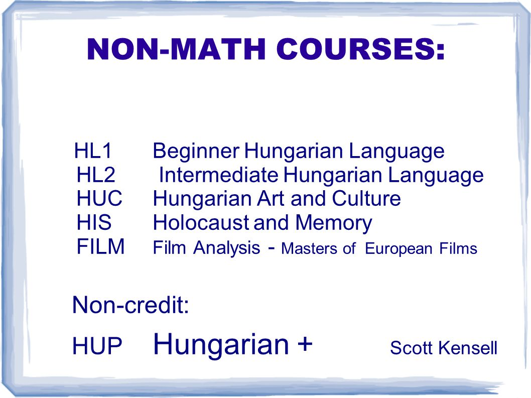 NON-MATH COURSES: HL1 Beginner Hungarian Language HL2 Intermediate Hungarian Language HUC Hungarian Art and Culture HIS Holocaust and Memory FILM Film Analysis - Masters of European Films Non-credit: HUP Hungarian + Scott Kensell