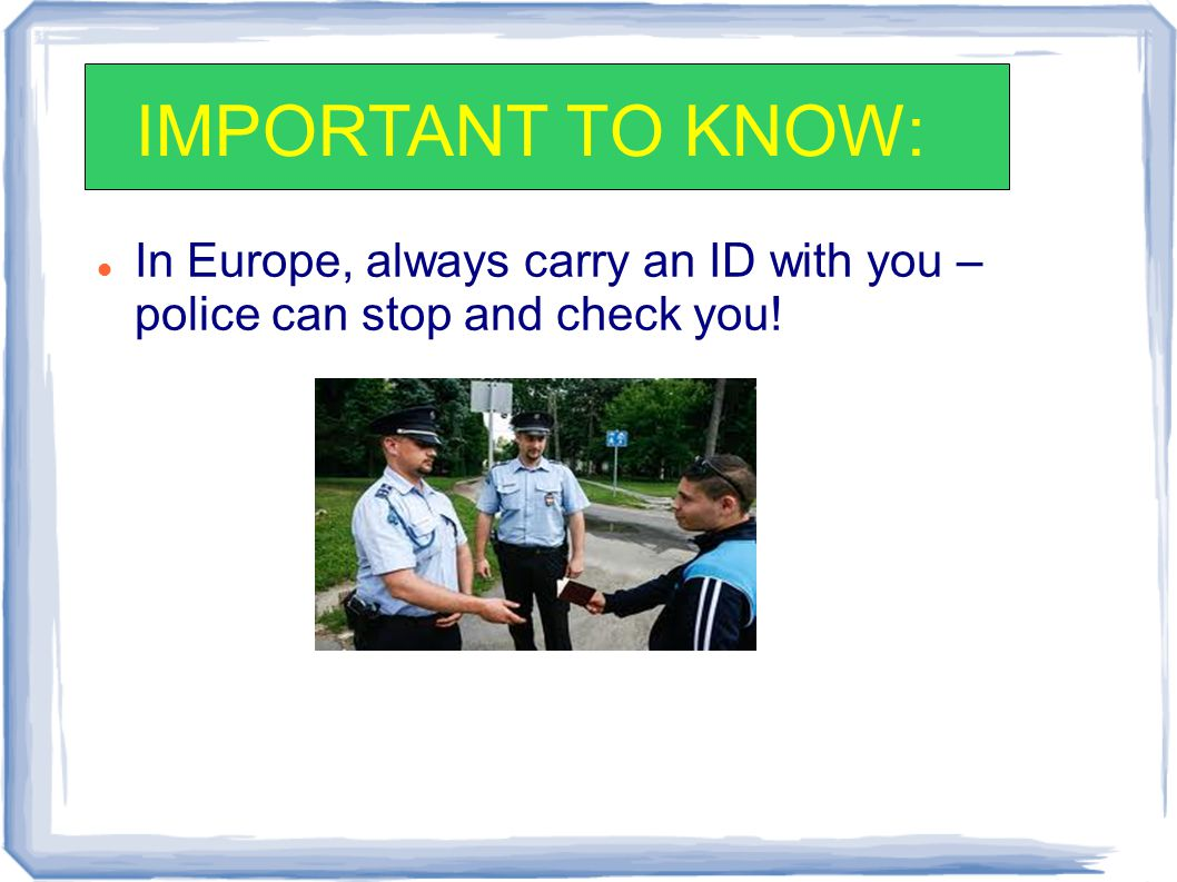 In Europe, always carry an ID with you – police can stop and check you! IMPORTANT TO KNOW: