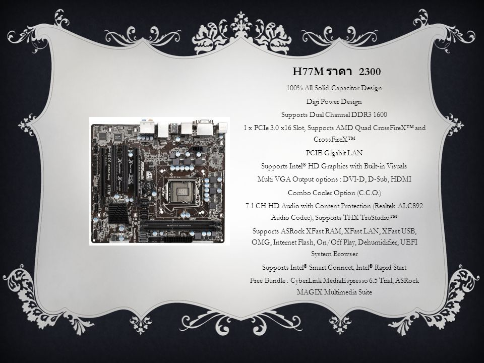 H77M ราคา 2300 100% All Solid Capacitor Design Digi Power Design Supports Dual Channel DDR3 1600 1 x PCIe 3.0 x16 Slot, Supports AMD Quad CrossFireX™ and CrossFireX™ PCIE Gigabit LAN Supports Intel ® HD Graphics with Built-in Visuals Multi VGA Output options : DVI-D, D-Sub, HDMI Combo Cooler Option (C.C.O.) 7.1 CH HD Audio with Content Protection (Realtek ALC892 Audio Codec), Supports THX TruStudio™ Supports ASRock XFast RAM, XFast LAN, XFast USB, OMG, Internet Flash, On/Off Play, Dehumidifier, UEFI System Browser Supports Intel ® Smart Connect, Intel ® Rapid Start Free Bundle : CyberLink MediaEspresso 6.5 Trial, ASRock MAGIX Multimedia Suite