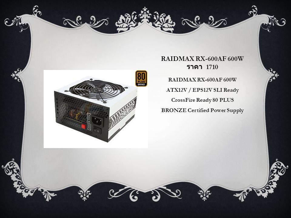 RAIDMAX RX-600AF 600W ราคา 1710 RAIDMAX RX-600AF 600W ATX12V / EPS12V SLI Ready CrossFire Ready 80 PLUS BRONZE Certified Power Supply