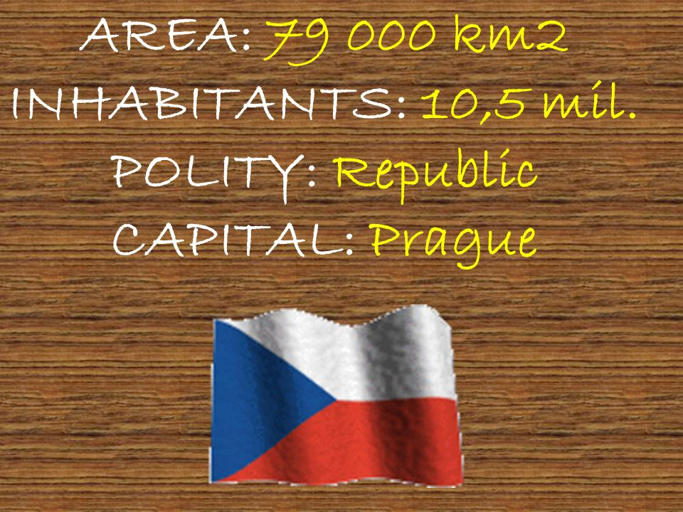 AREA: 79 000 km2 INHABITANTS: 10,5 mil. POLITY: Republic CAPITAL: Prague